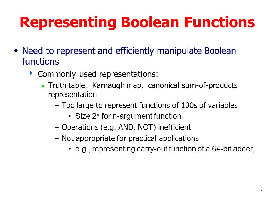 7 Representing Boolean Functions Need to represent and efficiently manipulate Boolean functions  Commonly used representations:  Truth table, Karnaugh map, canonical sum-of-products representation – Too large to represent functions of 100s of variables Size 2 n for n-argument function – Operations (e.g.