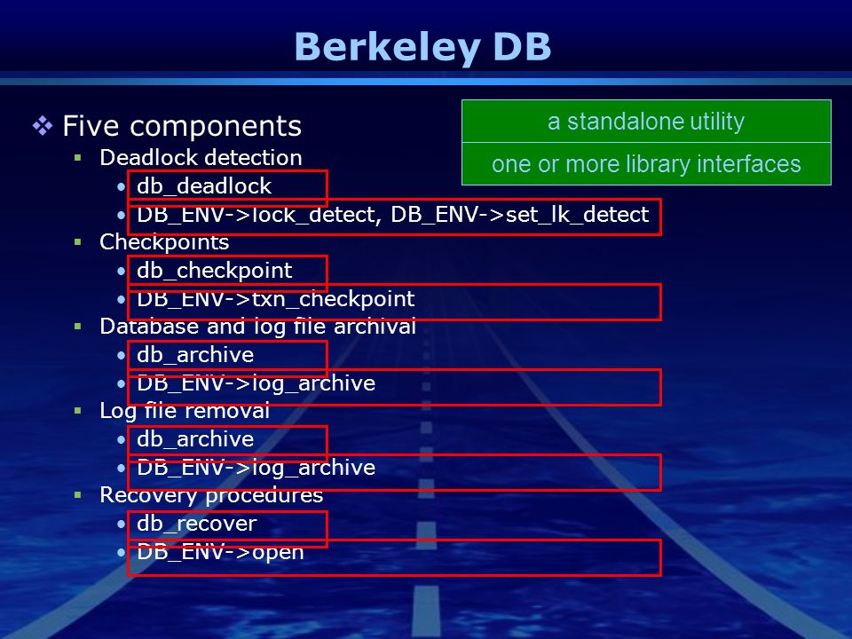 Berkeley DB  Five components  Deadlock detection db_deadlock DB_ENV->lock_detect, DB_ENV->set_lk_detect  Checkpoints db_checkpoint DB_ENV->txn_chec