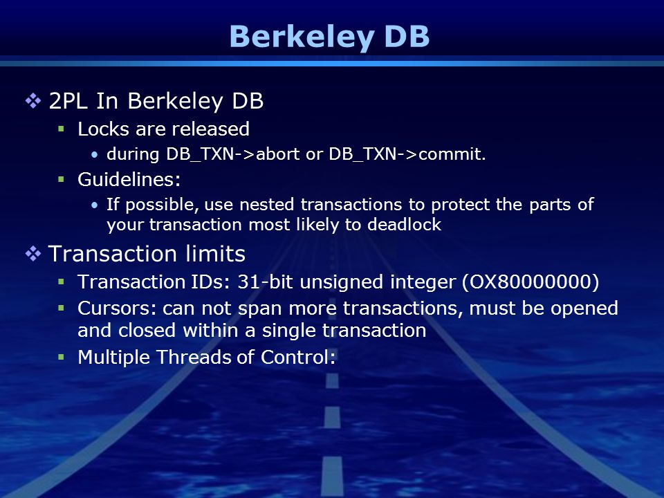 Berkeley DB  2PL In Berkeley DB  Locks are released during DB_TXN->abort or DB_TXN->commit.  Guidelines: If possible, use nested transactions to pr