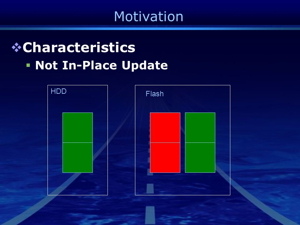 Motivation  Characteristics  Not In-Place Update HDD Flash