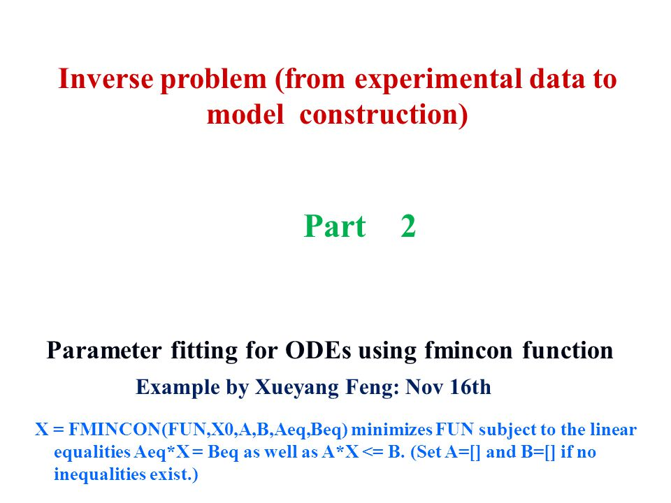 4/12/2015 1 Example by Xueyang Feng: Nov 16th Parameter fitting for ODEs using fmincon function X = FMINCON(FUN,X0,A,B,Aeq,Beq) minimizes FUN subject to the linear equalities Aeq*X = Beq as well as A*X <= B.