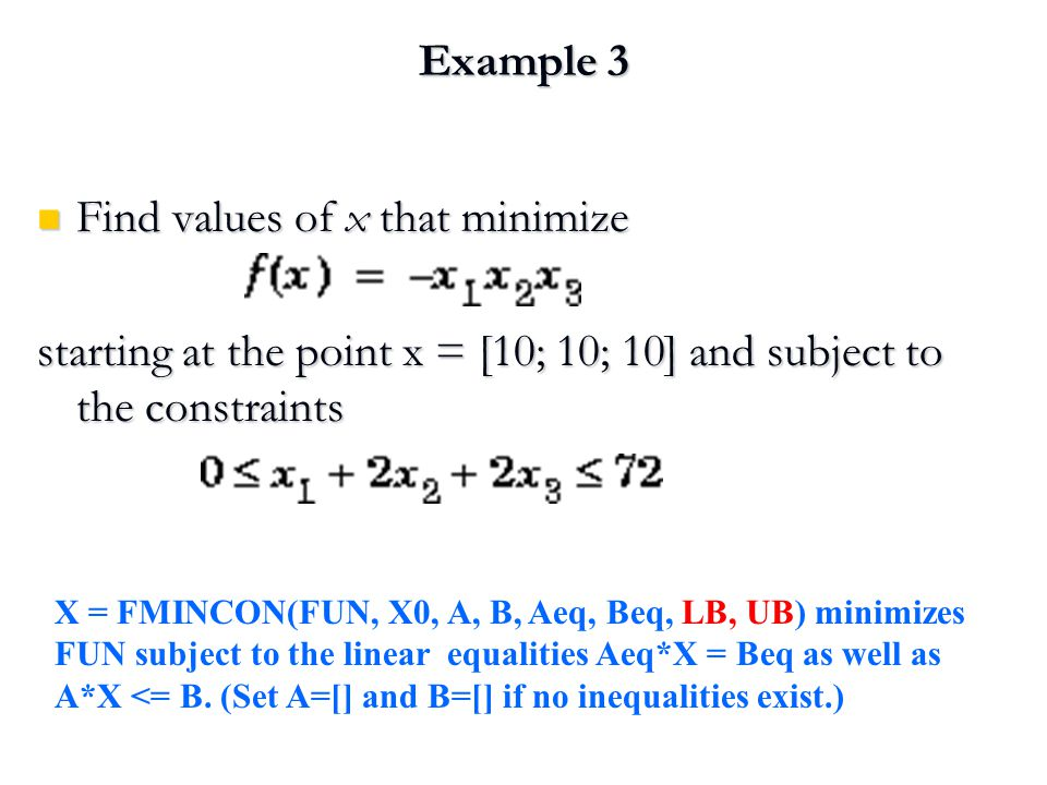 Example 3 Find values of x that minimize Find values of x that minimize starting at the point x = [10; 10; 10] and subject to the constraints X = FMINCON(FUN, X0, A, B, Aeq, Beq, LB, UB) minimizes FUN subject to the linear equalities Aeq*X = Beq as well as A*X <= B.