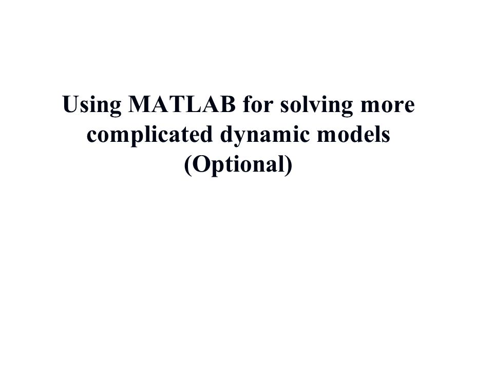 Using MATLAB for solving more complicated dynamic models (Optional) 4/12/2015 30