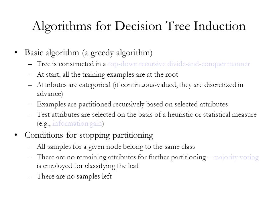 Algorithms for Decision Tree Induction Basic algorithm (a greedy algorithm) –Tree is constructed in a top-down recursive divide-and-conquer manner –At start, all the training examples are at the root –Attributes are categorical (if continuous-valued, they are discretized in advance) –Examples are partitioned recursively based on selected attributes –Test attributes are selected on the basis of a heuristic or statistical measure (e.g., information gain) Conditions for stopping partitioning –All samples for a given node belong to the same class –There are no remaining attributes for further partitioning – majority voting is employed for classifying the leaf –There are no samples left