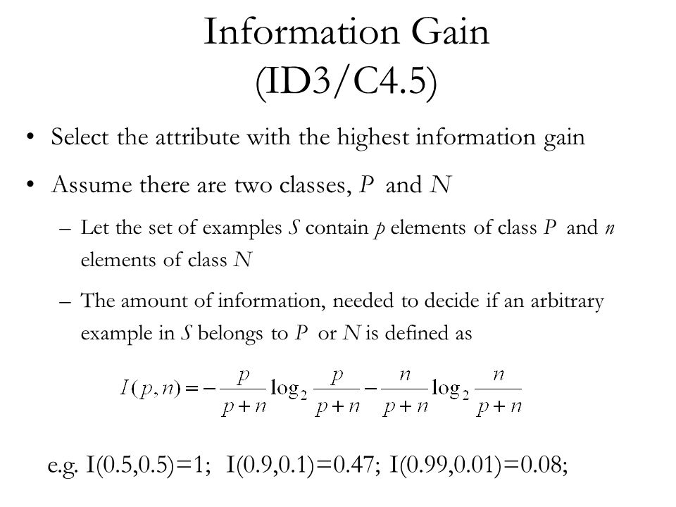 Information Gain (ID3/C4.5) Select the attribute with the highest information gain Assume there are two classes, P and N –Let the set of examples S contain p elements of class P and n elements of class N –The amount of information, needed to decide if an arbitrary example in S belongs to P or N is defined as e.g.