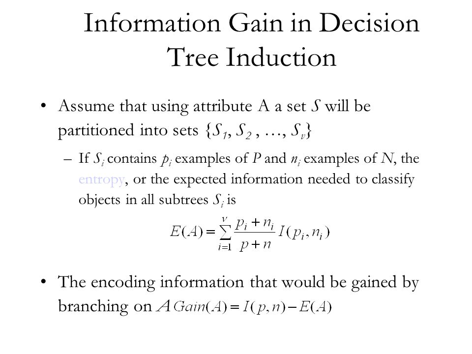 Information Gain in Decision Tree Induction Assume that using attribute A a set S will be partitioned into sets {S 1, S 2, …, S v } –If S i contains p i examples of P and n i examples of N, the entropy, or the expected information needed to classify objects in all subtrees S i is The encoding information that would be gained by branching on A