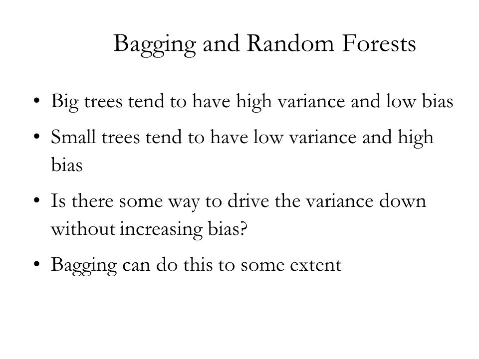 Bagging and Random Forests Big trees tend to have high variance and low bias Small trees tend to have low variance and high bias Is there some way to drive the variance down without increasing bias.