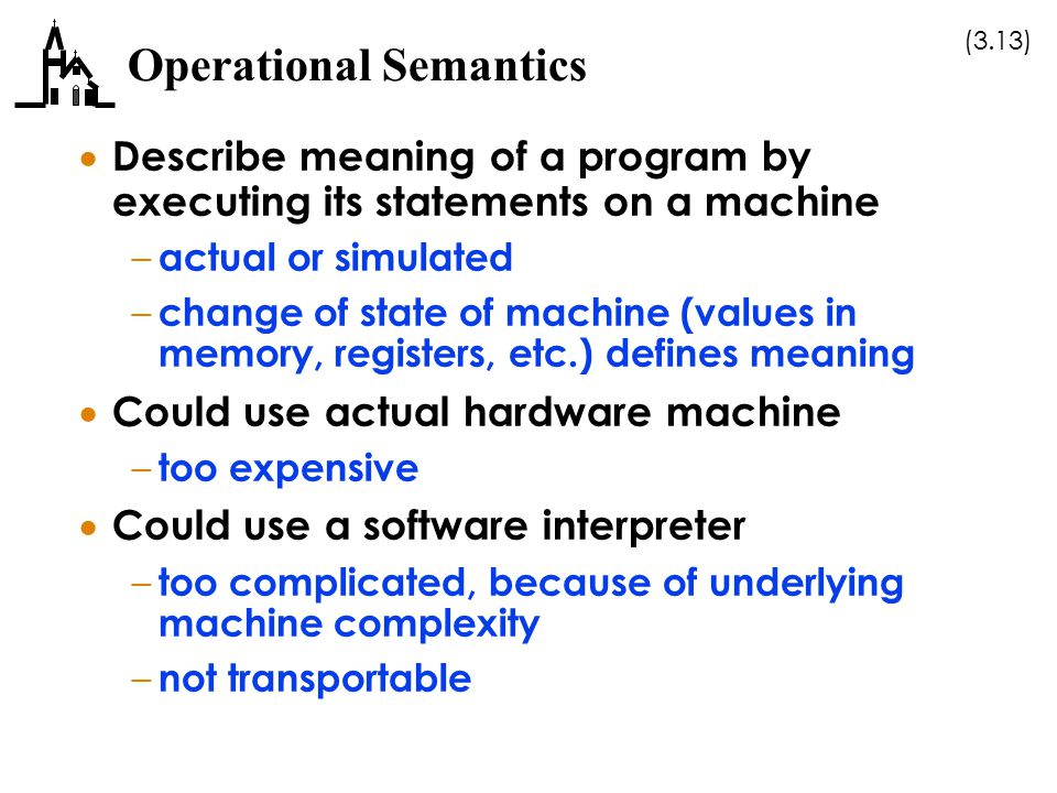 (3.13) Operational Semantics  Describe meaning of a program by executing its statements on a machine – actual or simulated – change of state of machi
