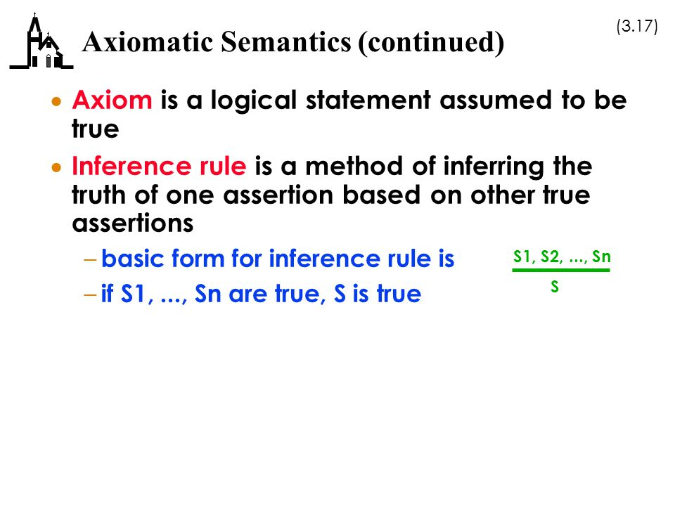(3.17) Axiomatic Semantics (continued)  Axiom is a logical statement assumed to be true  Inference rule is a method of inferring the truth of one as