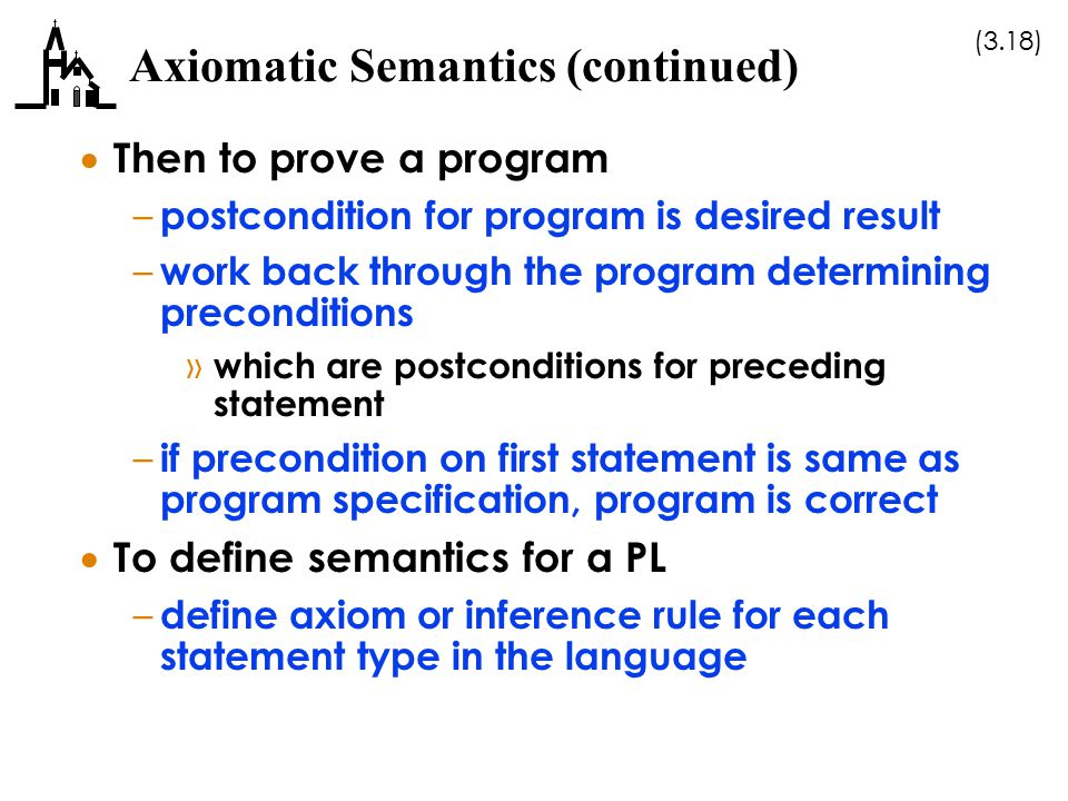 (3.18) Axiomatic Semantics (continued)  Then to prove a program – postcondition for program is desired result – work back through the program determi