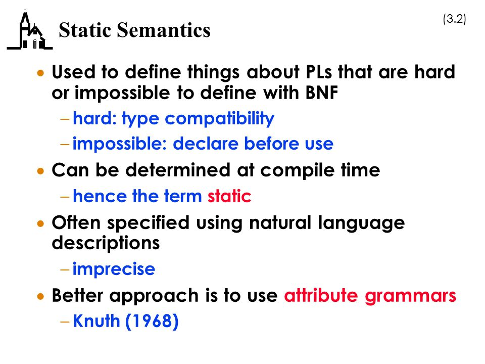 (3.13) Operational Semantics  Describe meaning of a program by executing its statements on a machine – actual or simulated – change of state of machine (values in memory, registers, etc.) defines meaning  Could use actual hardware machine – too expensive  Could use a software interpreter – too complicated, because of underlying machine complexity – not transportable