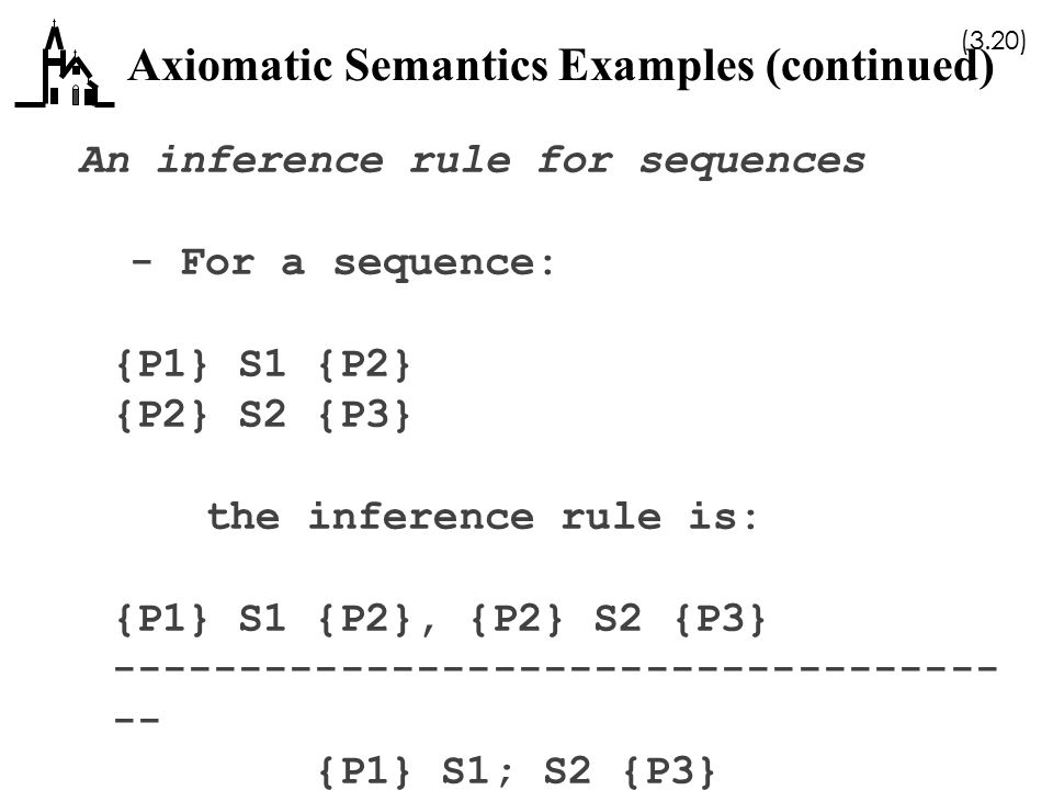 (3.20) Axiomatic Semantics Examples (continued) An inference rule for sequences - For a sequence: {P1} S1 {P2} {P2} S2 {P3} the inference rule is: {P1