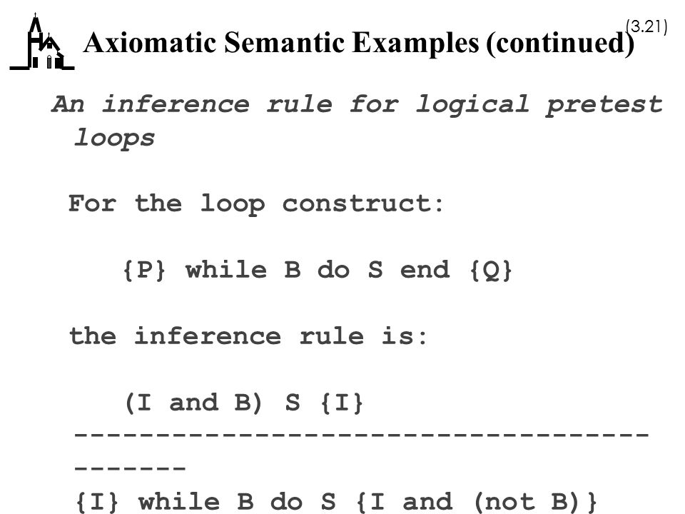 (3.21) Axiomatic Semantic Examples (continued) An inference rule for logical pretest loops For the loop construct: {P} while B do S end {Q} the infere