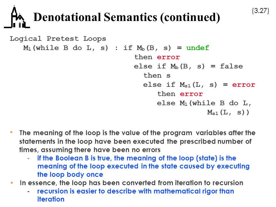 (3.27) Denotational Semantics (continued) Logical Pretest Loops M l (while B do L, s) : if M b (B, s) = undef then error else if M b (B, s) = false th