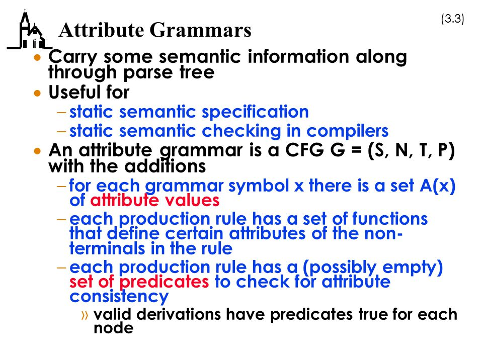 (3.3) Attribute Grammars  Carry some semantic information along through parse tree  Useful for – static semantic specification – static semantic che