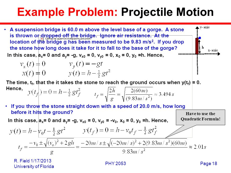 R. Field 1/17/2013 University of Florida PHY 2053Page 18 Example Problem: Projectile Motion A suspension bridge is 60.0 m above the level base of a go
