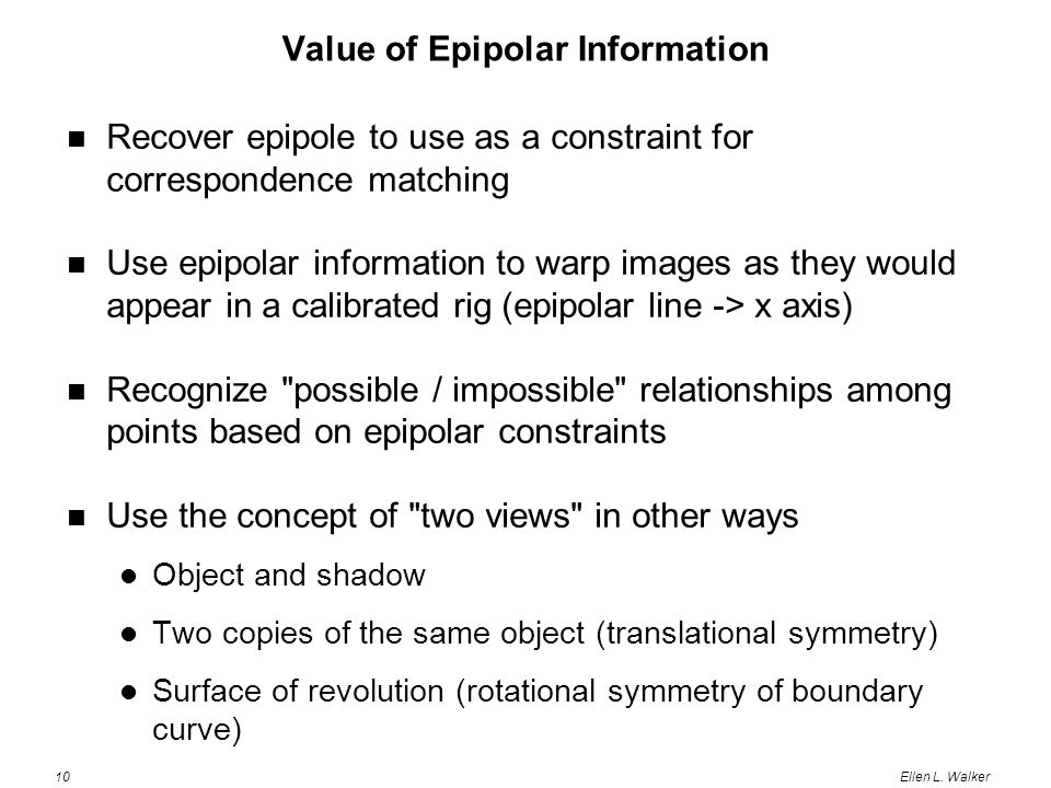 10Ellen L. Walker Value of Epipolar Information Recover epipole to use as a constraint for correspondence matching Use epipolar information to warp im