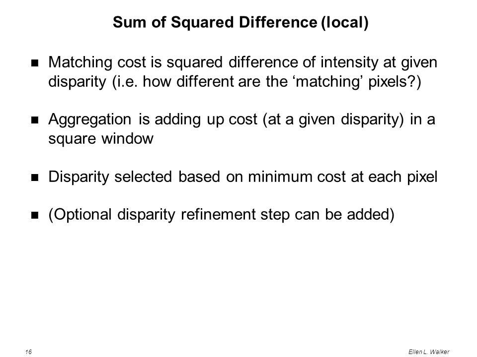 16Ellen L. Walker Sum of Squared Difference (local) Matching cost is squared difference of intensity at given disparity (i.e. how different are the 'm