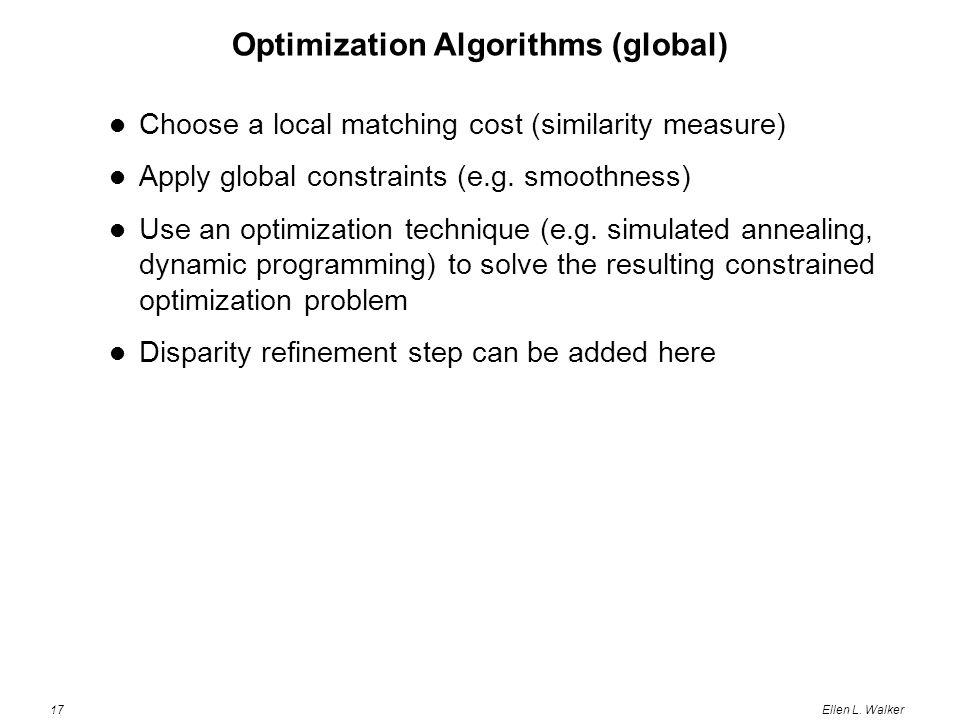 17Ellen L. Walker Optimization Algorithms (global) Choose a local matching cost (similarity measure) Apply global constraints (e.g. smoothness) Use an