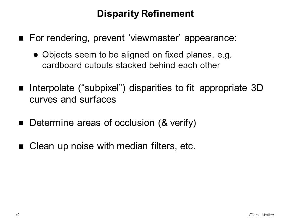 19Ellen L. Walker Disparity Refinement For rendering, prevent 'viewmaster' appearance: Objects seem to be aligned on fixed planes, e.g. cardboard cuto