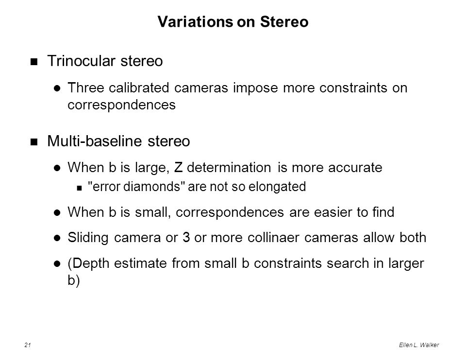21Ellen L. Walker Variations on Stereo Trinocular stereo Three calibrated cameras impose more constraints on correspondences Multi-baseline stereo Whe