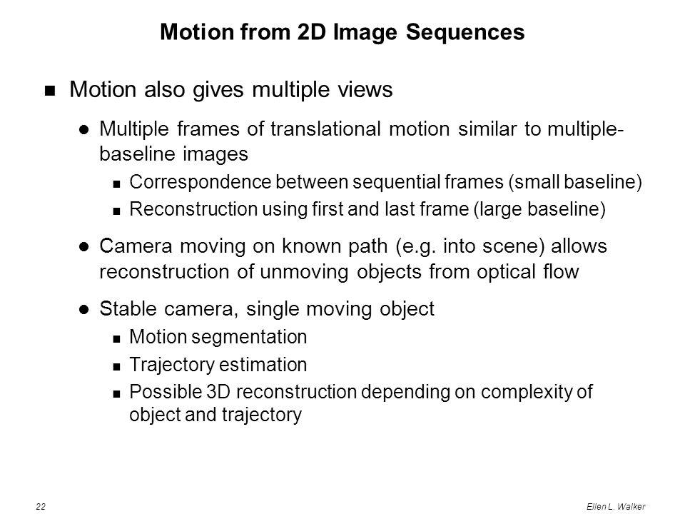 22Ellen L. Walker Motion from 2D Image Sequences Motion also gives multiple views Multiple frames of translational motion similar to multiple- baselin