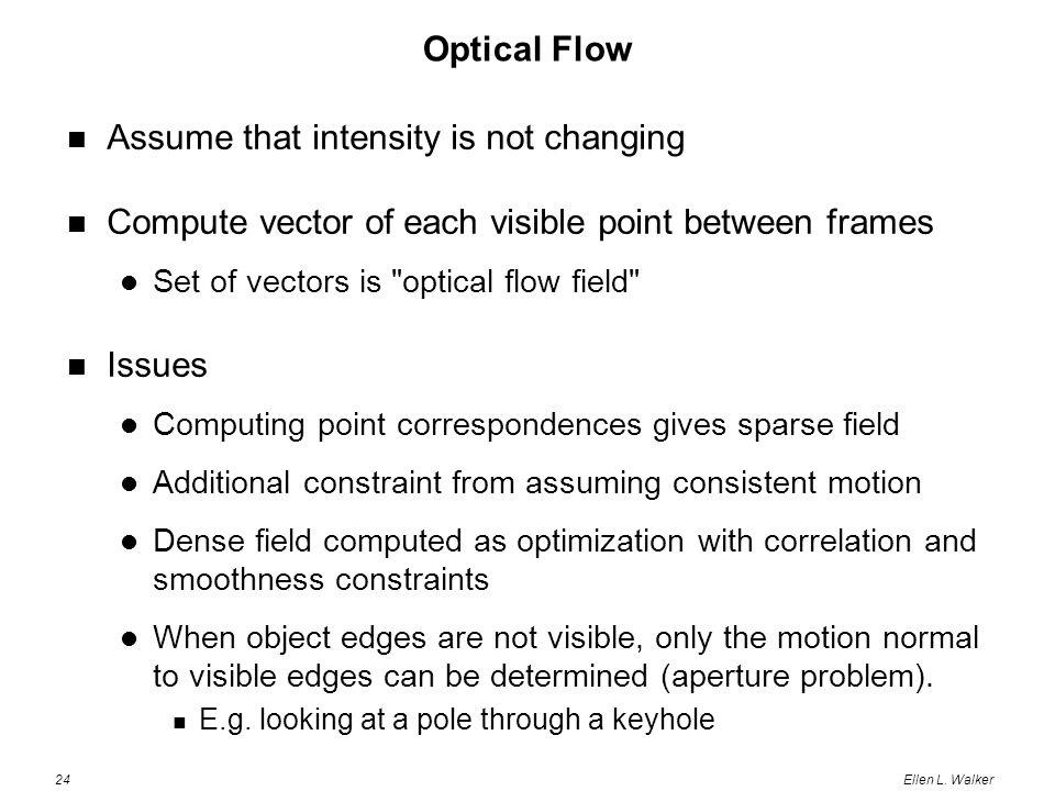 24Ellen L. Walker Optical Flow Assume that intensity is not changing Compute vector of each visible point between frames Set of vectors is