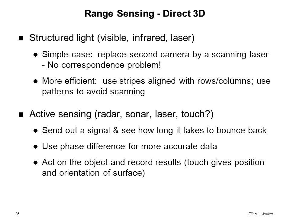 26Ellen L. Walker Range Sensing - Direct 3D Structured light (visible, infrared, laser) Simple case: replace second camera by a scanning laser - No co