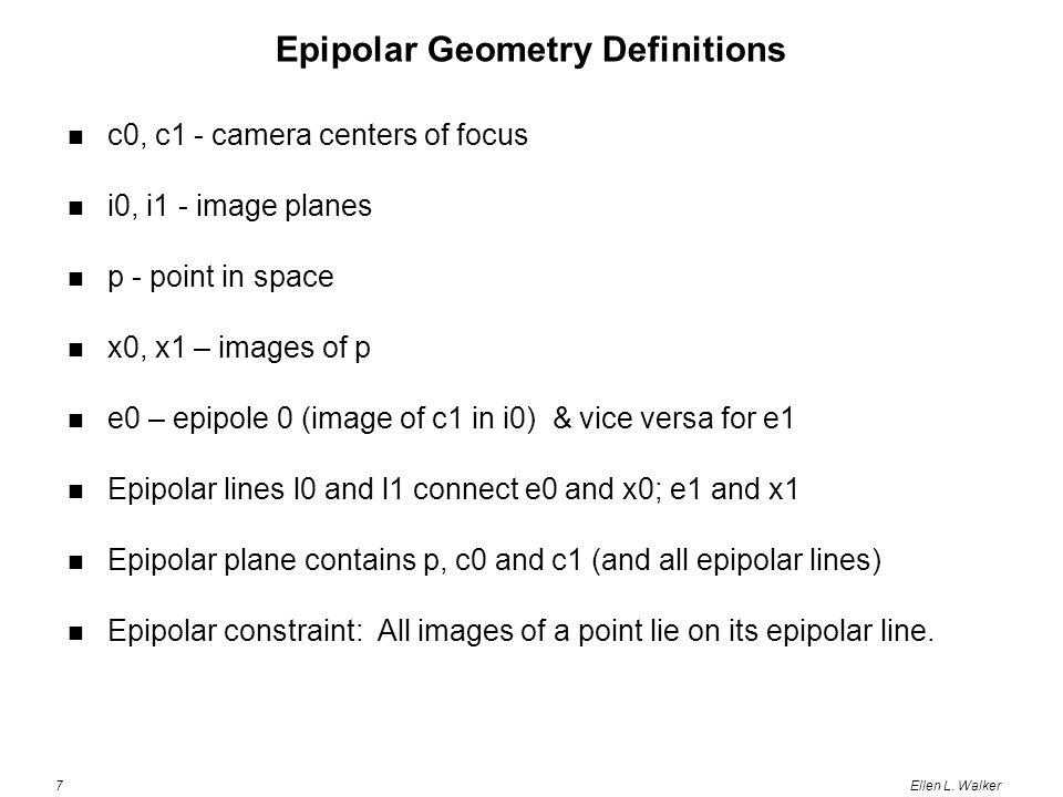 7Ellen L. Walker Epipolar Geometry Definitions c0, c1 - camera centers of focus i0, i1 - image planes p - point in space x0, x1 – images of p e0 – epi