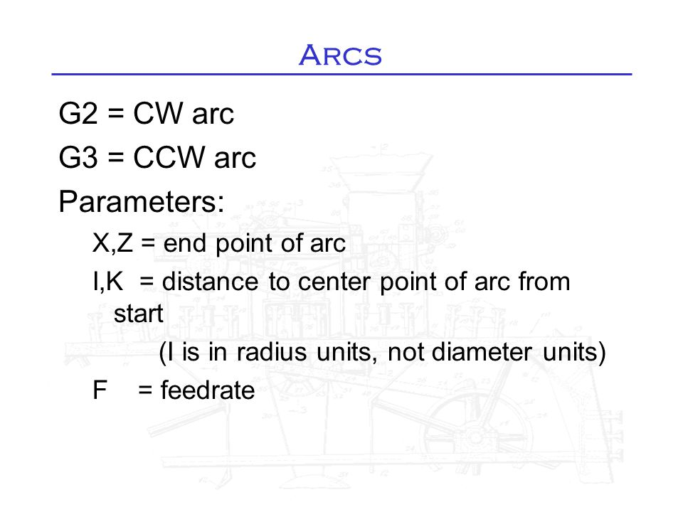 Arcs G2 = CW arc G3 = CCW arc Parameters: X,Z = end point of arc I,K = distance to center point of arc from start (I is in radius units, not diameter