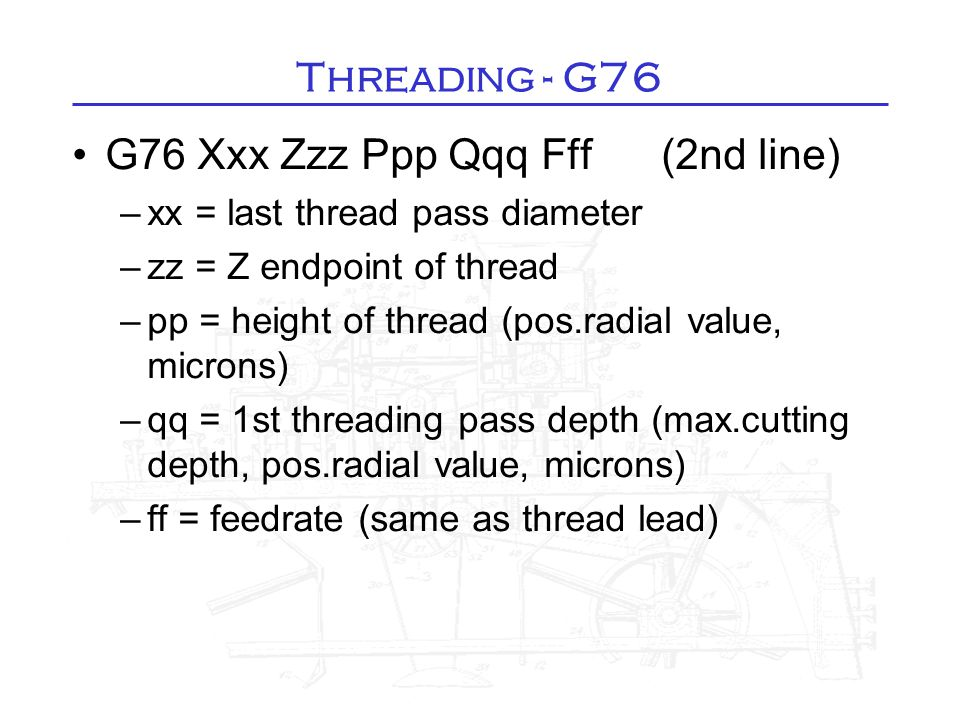 Threading - G76 G76 Xxx Zzz Ppp Qqq Fff (2nd line)‏ –xx = last thread pass diameter –zz = Z endpoint of thread –pp = height of thread (pos.radial valu