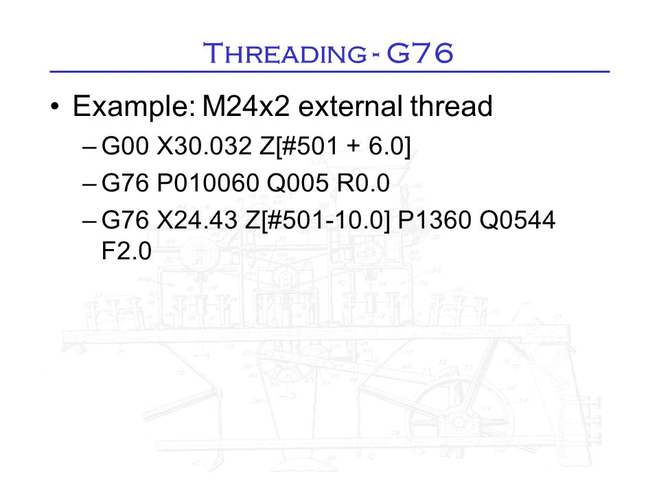 Threading - G76 Example: M24x2 external thread –G00 X30.032 Z[#501 + 6.0] –G76 P010060 Q005 R0.0 –G76 X24.43 Z[#501-10.0] P1360 Q0544 F2.0