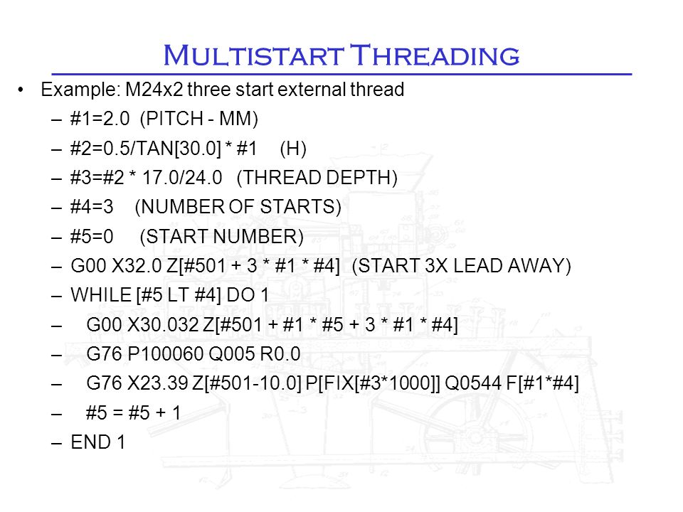 Multistart Threading Example: M24x2 three start external thread –#1=2.0 (PITCH - MM)‏ –#2=0.5/TAN[30.0] * #1 (H)‏ –#3=#2 * 17.0/24.0 (THREAD DEPTH)‏ –