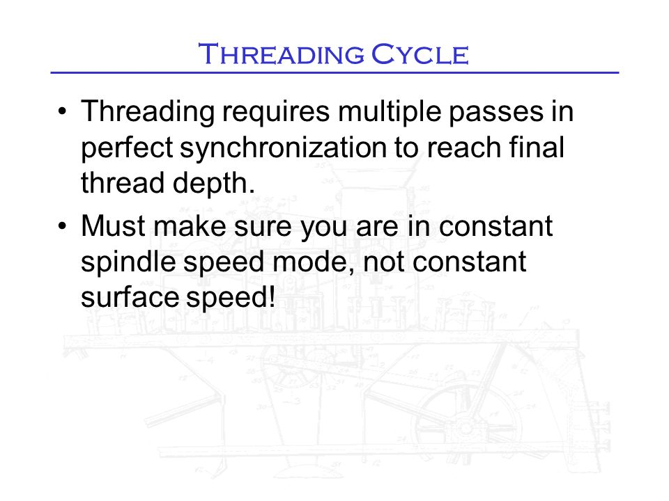 Threading Cycle Threading requires multiple passes in perfect synchronization to reach final thread depth. Must make sure you are in constant spindle
