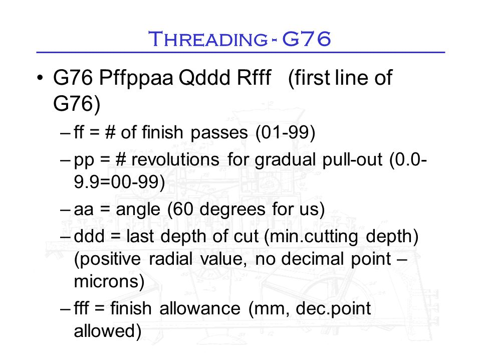 G76 Pffppaa Qddd Rfff (first line of G76)‏ –ff = # of finish passes (01-99)‏ –pp = # revolutions for gradual pull-out (0.0- 9.9=00-99)‏ –aa = angle (6