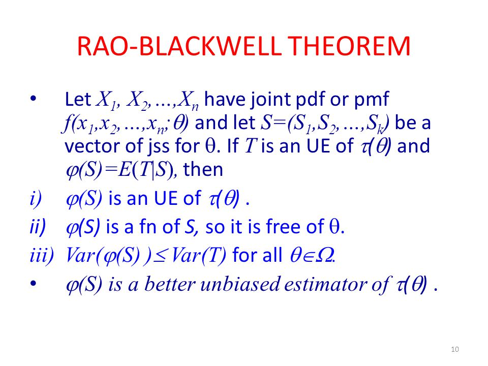 10 RAO-BLACKWELL THEOREM Let X 1, X 2,…,X n have joint pdf or pmf f(x 1,x 2,…,x n ;  ) and let S=(S 1,S 2,…,S k ) be a vector of jss for . If T is a