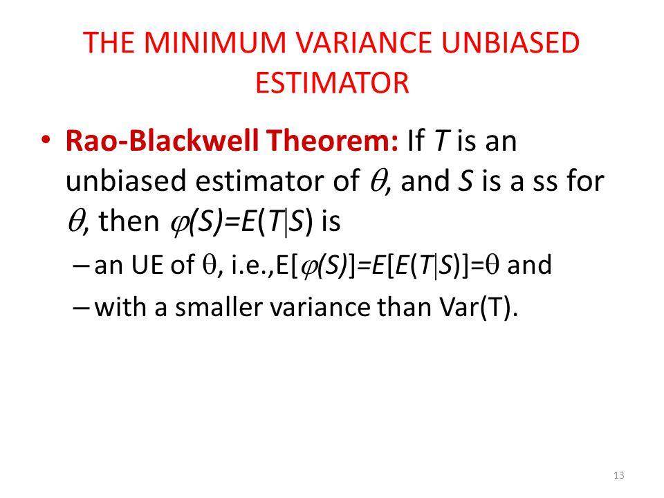 THE MINIMUM VARIANCE UNBIASED ESTIMATOR Rao-Blackwell Theorem: If T is an unbiased estimator of , and S is a ss for , then  (S)=E(T  S) is – an UE