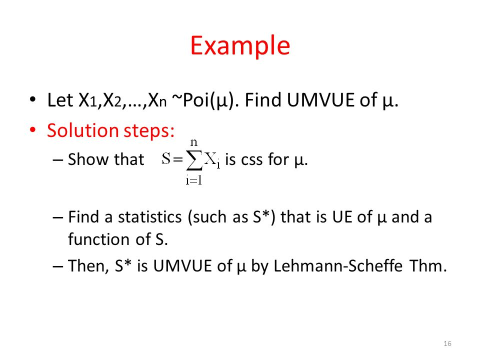 Example Let X 1,X 2,…,X n ~Poi(μ). Find UMVUE of μ. Solution steps: – Show that is css for μ. – Find a statistics (such as S*) that is UE of μ and a f