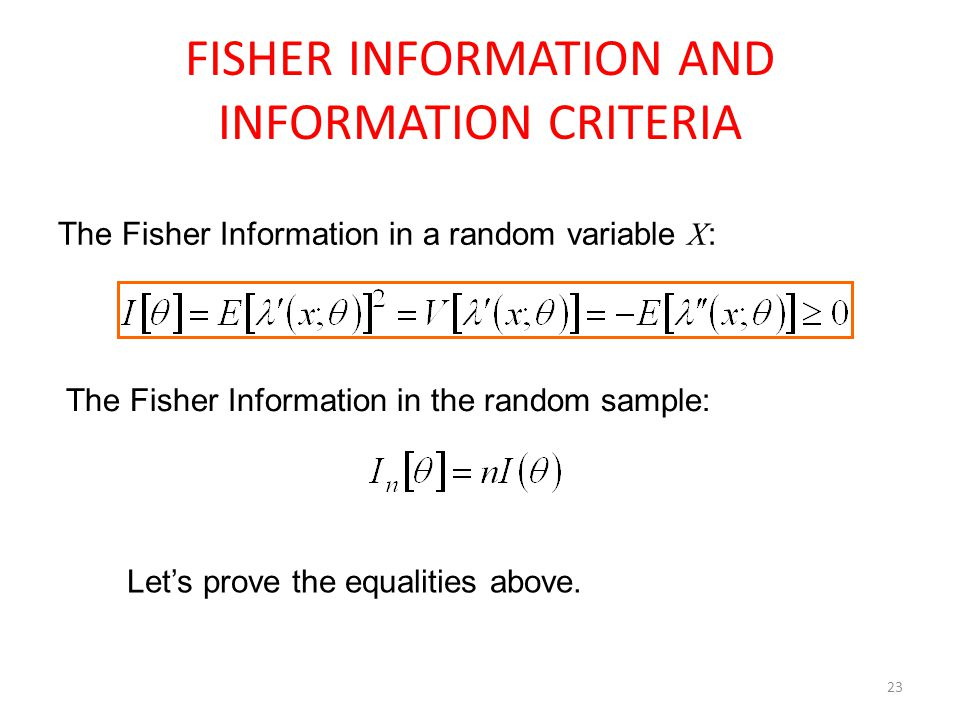23 FISHER INFORMATION AND INFORMATION CRITERIA The Fisher Information in a random variable X : The Fisher Information in the random sample: Let's prov