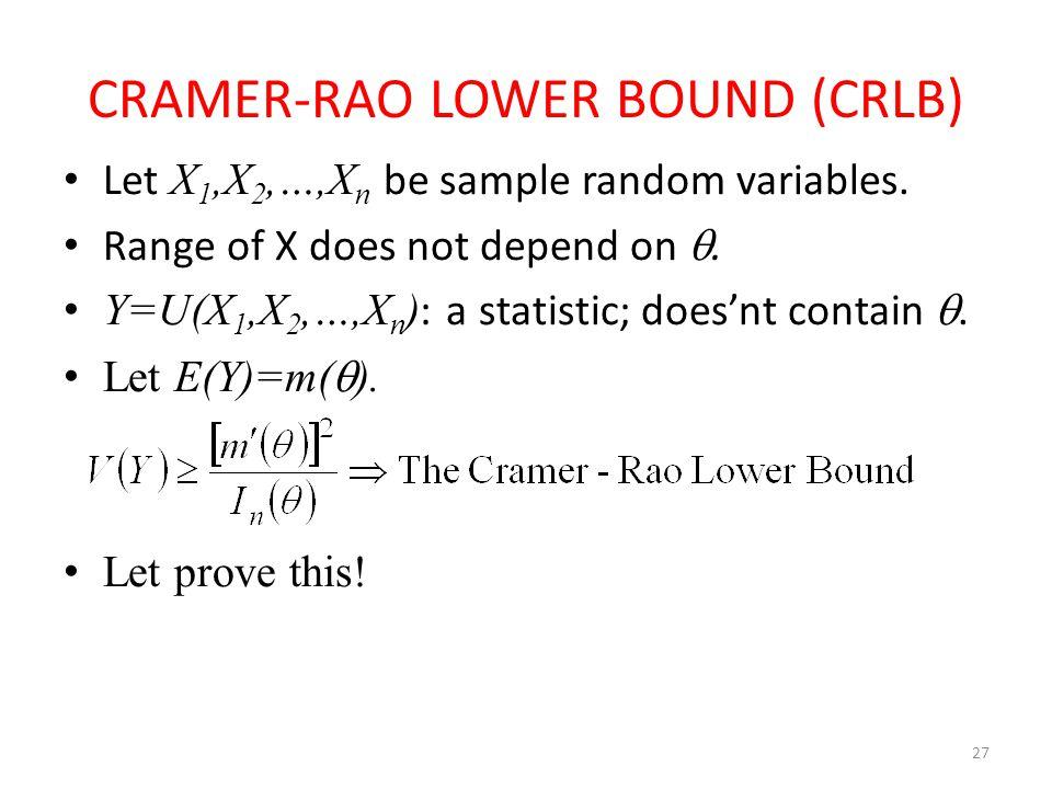 27 CRAMER-RAO LOWER BOUND (CRLB) Let X 1,X 2,…,X n be sample random variables. Range of X does not depend on . Y=U(X 1,X 2,…,X n ) : a statistic; doe