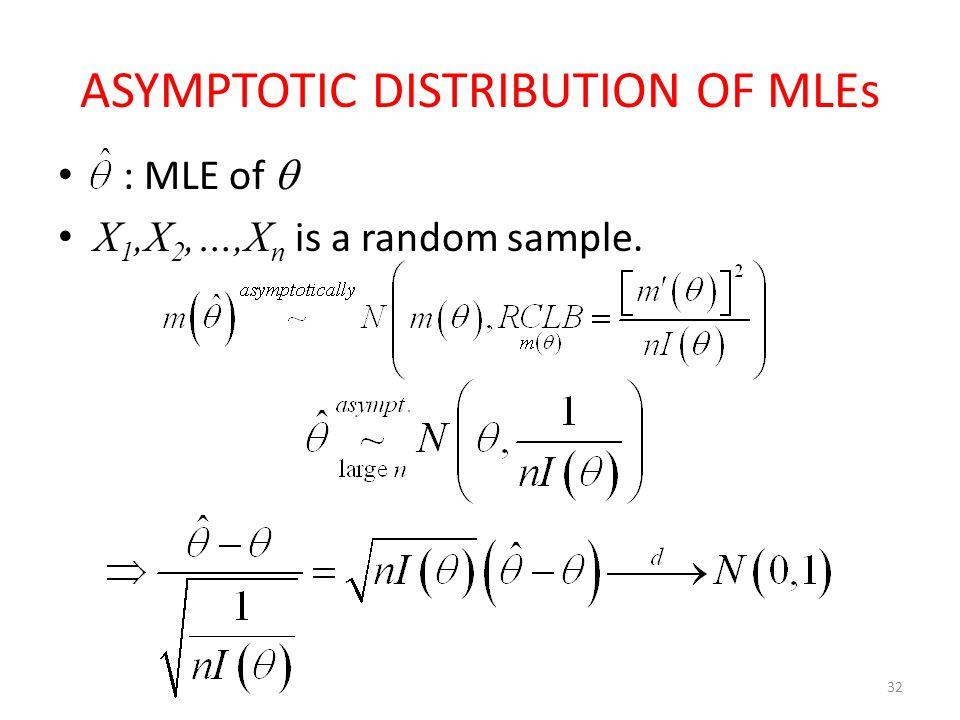 32 ASYMPTOTIC DISTRIBUTION OF MLEs : MLE of  X 1,X 2,…,X n is a random sample.
