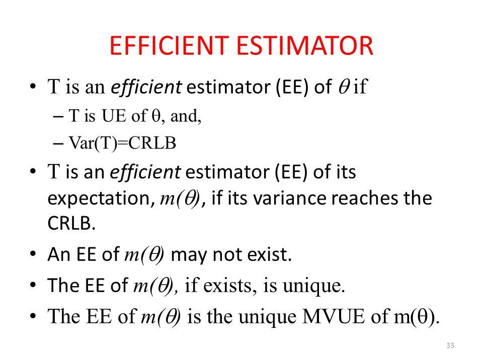 33 EFFICIENT ESTIMATOR T is an efficient estimator (EE) of  if – T is UE of , and, – Var(T)=CRLB T is an efficient estimator (EE) of its expectation