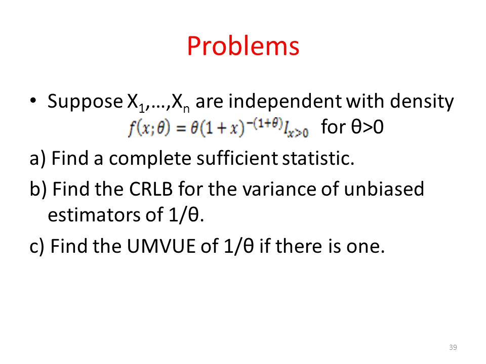 Problems Suppose X 1,…,X n are independent with density for θ>0 a) Find a complete sufficient statistic. b) Find the CRLB for the variance of unbiased