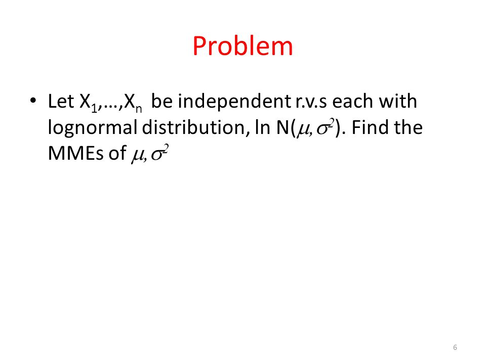 Problem Let X 1,…,X n be independent r.v.s each with lognormal distribution, ln N( ,  2 ). Find the MMEs of ,  2 6