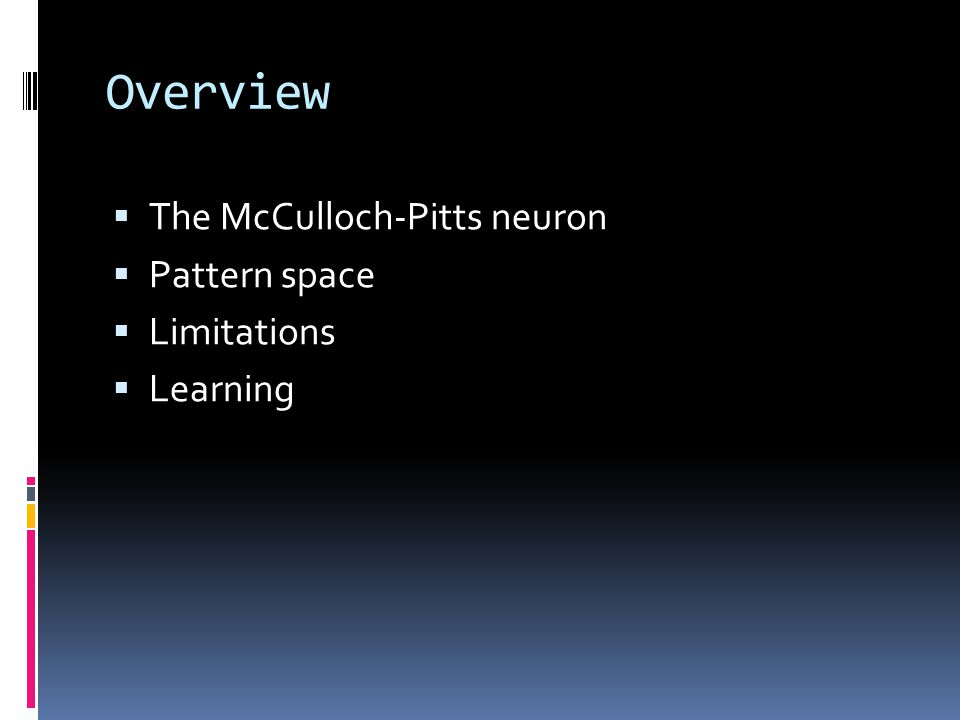 Overview  The McCulloch-Pitts neuron  Pattern space  Limitations  Learning
