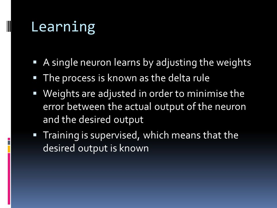 Learning  A single neuron learns by adjusting the weights  The process is known as the delta rule  Weights are adjusted in order to minimise the error between the actual output of the neuron and the desired output  Training is supervised, which means that the desired output is known