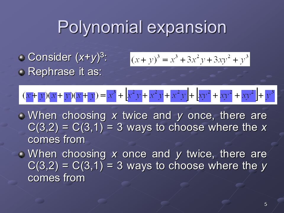 6 Polynomial expansion Consider To obtain the x 5 term Each time you multiple by (x+y), you select the x Each time you multiple by (x+y), you select the x Thus, of the 5 choices, you choose x 5 times Thus, of the 5 choices, you choose x 5 times C(5,5) = 1 Alternatively, you choose y 0 times Alternatively, you choose y 0 times C(5,0) = 1 To obtain the x 4 y term Four of the times you multiply by (x+y), you select the x Four of the times you multiply by (x+y), you select the x The other time you select the y Thus, of the 5 choices, you choose x 4 times Thus, of the 5 choices, you choose x 4 times C(5,4) = 5 Alternatively, you choose y 1 time Alternatively, you choose y 1 time C(5,1) = 5 To obtain the x 3 y 2 term C(5,3) = C(5,2) = 10 C(5,3) = C(5,2) = 10Etc…
