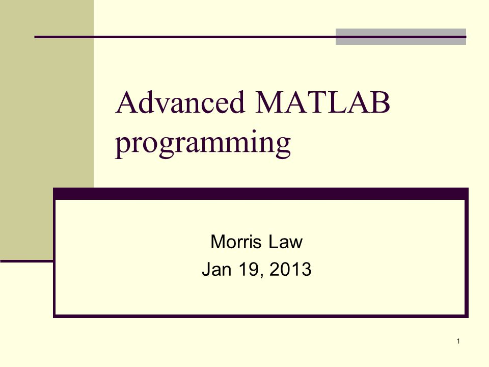 1 Advanced MATLAB programming Morris Law Jan 19, 2013