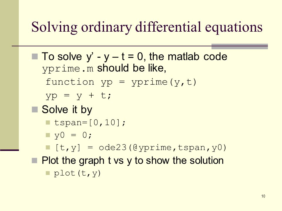 10 Solving ordinary differential equations To solve y' - y – t = 0, the matlab code yprime.m should be like, function yp = yprime(y,t) yp = y + t; Sol