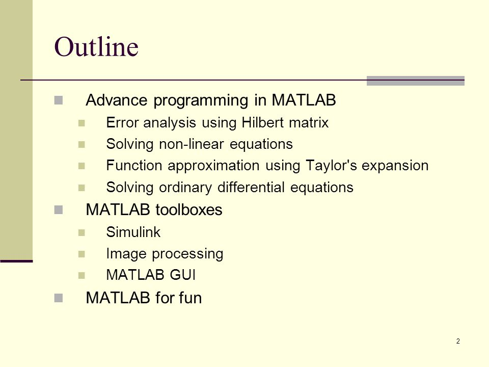 2 Outline Advance programming in MATLAB Error analysis using Hilbert matrix Solving non-linear equations Function approximation using Taylor's expansi